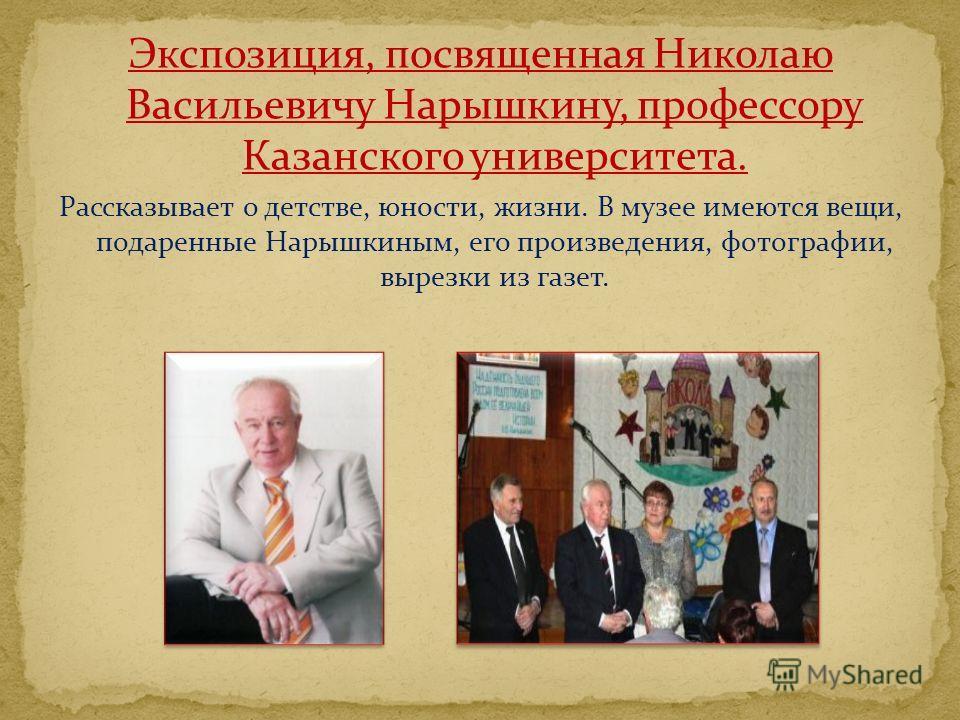 Экспозиция, посвященная Николаю Васильевичу Нарышкину, профессору Казанского университета. Рассказывает о детстве, юности, жизни. В музее имеются вещи, подаренные Нарышкиным, его произведения, фотографии, вырезки из газет.
