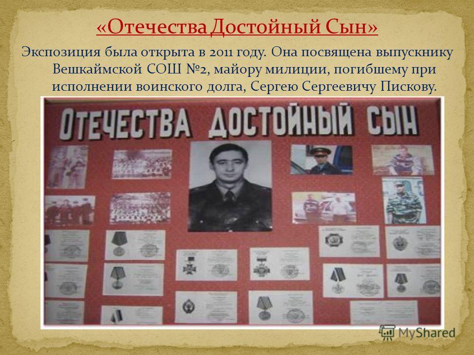 «Отечества Достойный Сын» Экспозиция была открыта в 2011 году. Она посвящена выпускнику Вешкаймской СОШ 2, майору милиции, погибшему при исполнении воинского долга, Сергею Сергеевичу Пискову.