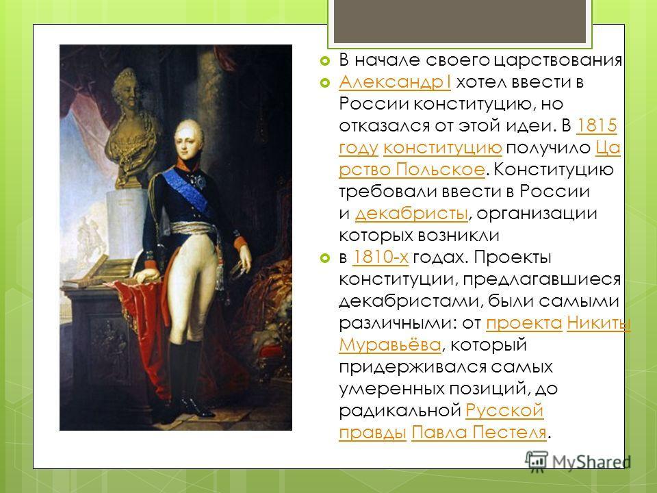 В начале своего царствования Александр I хотел ввести в России конституцию, но отказался от этой идеи. В 1815 году конституцию получило Ца рство Польское. Конституцию требовали ввести в России и декабристы, организации которых возникли Александр I181