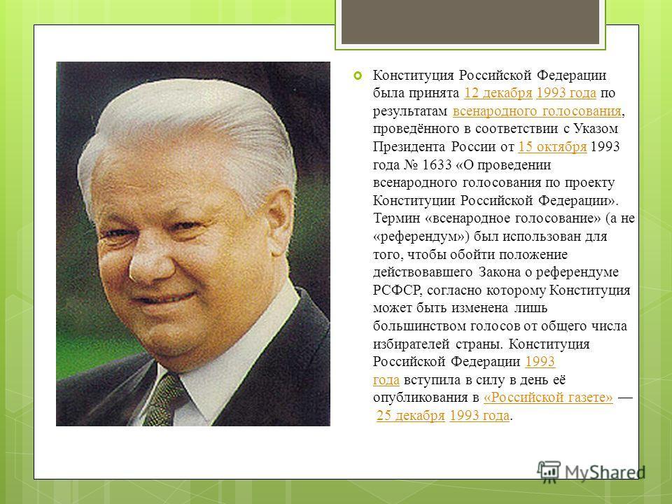 Конституция Российской Федерации была принята 12 декабря 1993 года по результатам всенародного голосования, проведённого в соответствии с Указом Президента России от 15 октября 1993 года 1633 «О проведении всенародного голосования по проекту Конститу