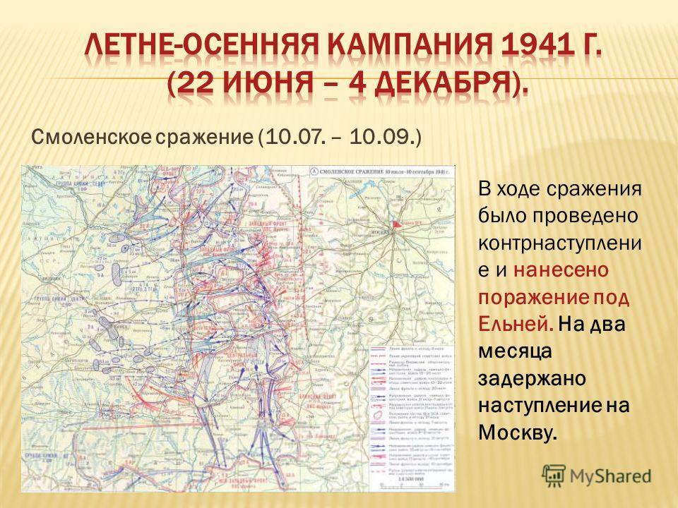 Смоленское сражение (10.07. – 10.09.) В ходе сражения было проведено контрнаступлени е и нанесено поражение под Ельней. На два месяца задержано наступление на Москву.
