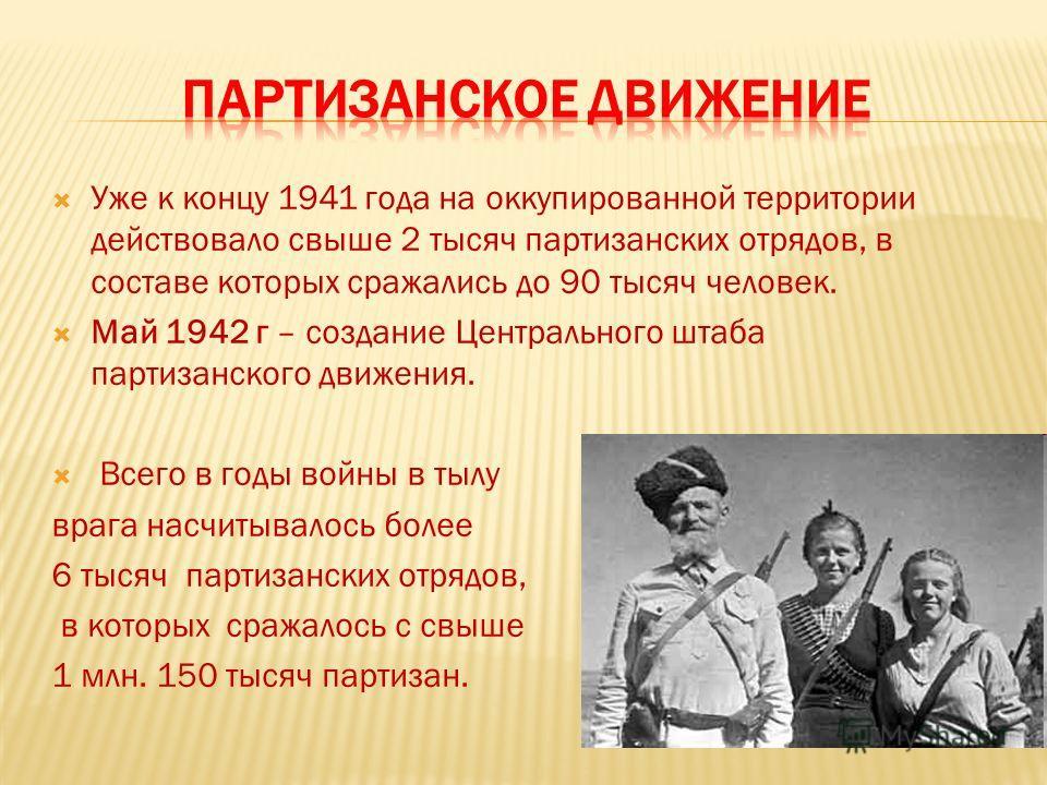 Уже к концу 1941 года на оккупированной территории действовало свыше 2 тысяч партизанских отрядов, в составе которых сражались до 90 тысяч человек. Май 1942 г – создание Центрального штаба партизанского движения. Всего в годы войны в тылу врага насчи