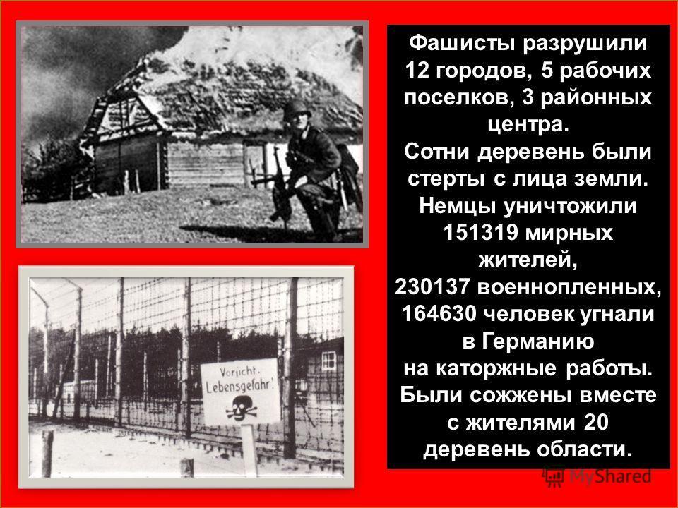 Фашисты разрушили 12 городов, 5 рабочих поселков, 3 районных центра. Сотни деревень были стерты с лица земли. Немцы уничтожили 151319 мирных жителей, 230137 военнопленных, 164630 человек угнали в Германию на каторжные работы. Были сожжены вместе с жи