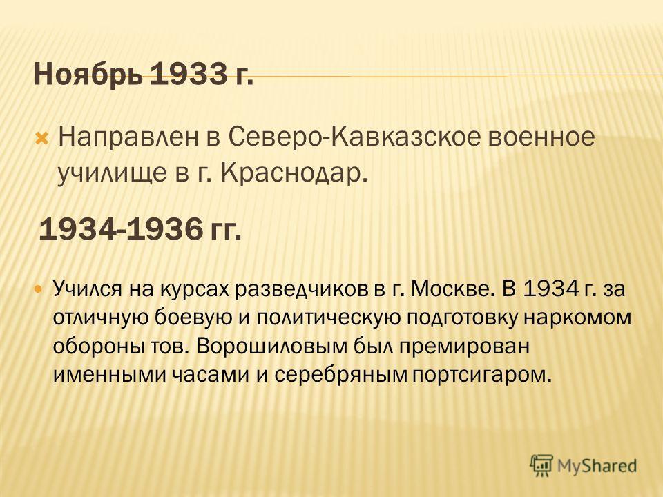 Направлен в Северо-Кавказское военное училище в г. Краснодар. Ноябрь 1933 г. 1934-1936 гг. Учился на курсах разведчиков в г. Москве. В 1934 г. за отличную боевую и политическую подготовку наркомом обороны тов. Ворошиловым был премирован именными часа