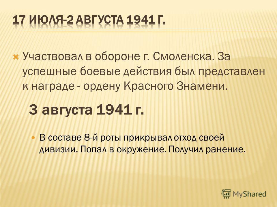 Участвовал в обороне г. Смоленска. За успешные боевые действия был представлен к награде - ордену Красного Знамени. 3 августа 1941 г. В составе 8-й роты прикрывал отход своей дивизии. Попал в окружение. Получил ранение.