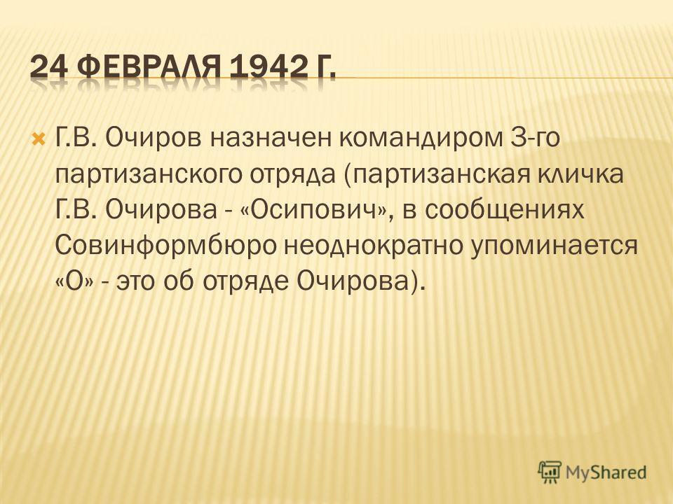 Г.В. Очиров назначен командиром 3-го партизанского отряда (партизанская кличка Г.В. Очирова - «Осипович», в сообщениях Совинформбюро неоднократно упоминается «О» - это об отряде Очирова).