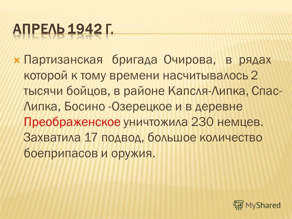 Партизанская бригада Очирова, в рядах которой к тому времени насчитывалось 2 тысячи бойцов, в районе Капсля-Липка, Спас- Липка, Босино -Озерецкое и в деревне Преображенское уничтожила 230 немцев. Захватила 17 подвод, большое количество боеприпасов и