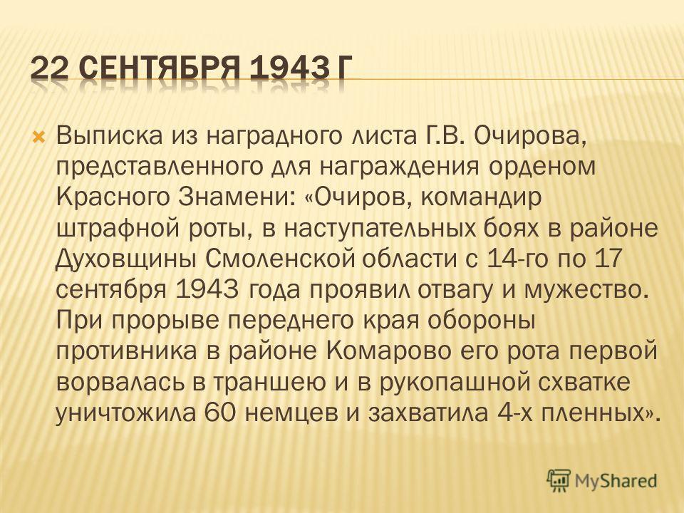 Выписка из наградного листа Г.В. Очирова, представленного для награждения орденом Красного Знамени: «Очиров, командир штрафной роты, в наступательных боях в районе Духовщины Смоленской области с 14-го по 17 сентября 1943 года проявил отвагу и мужеств