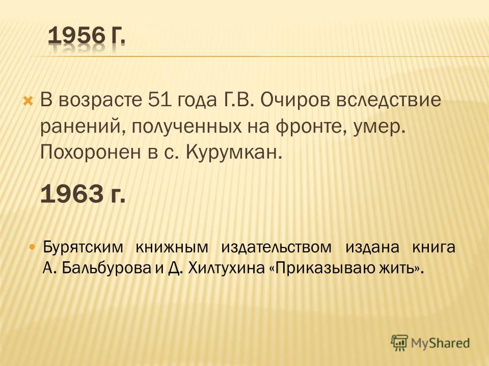 В возрасте 51 года Г.В. Очиров вследствие ранений, полученных на фронте, умер. Похоронен в с. Курумкан. Бурятским книжным издательством издана книга А. Бальбурова и Д. Хилтухина «Приказываю жить». 1963 г.