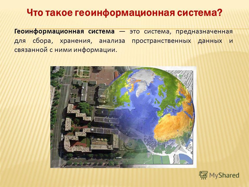 Геоинформационная система это система, предназначенная для сбора, хранения, анализа пространственных данных и связанной с ними информации. Что такое геоинформационная система?