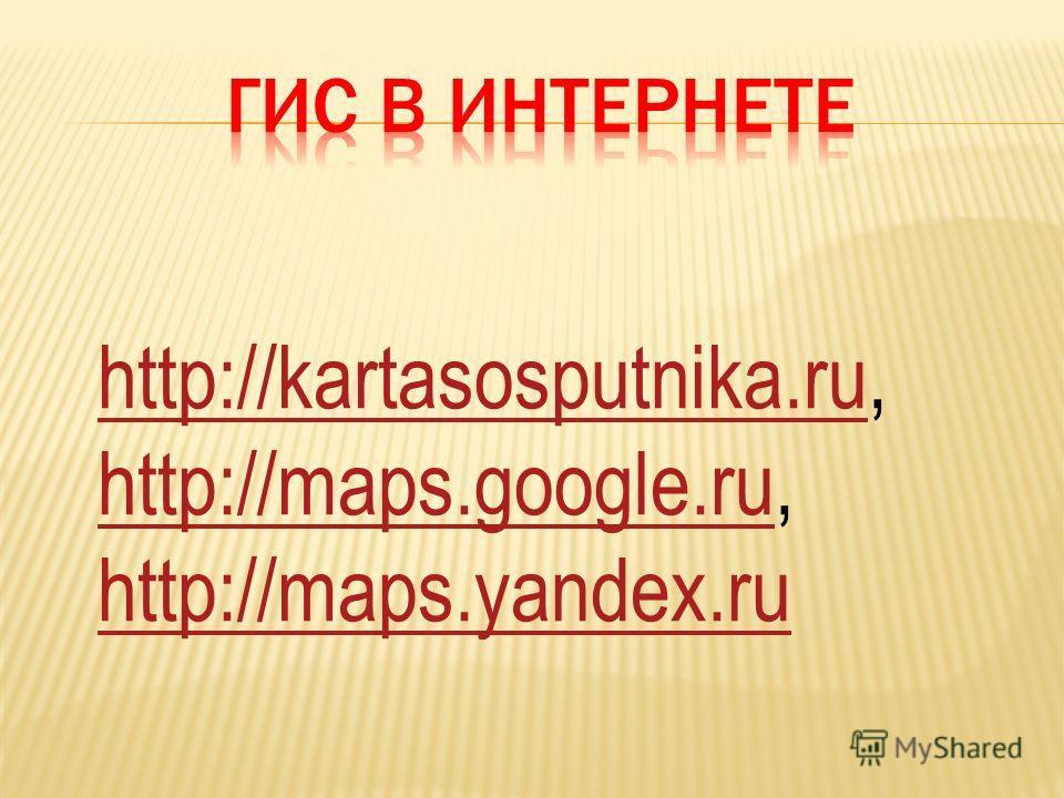 http://kartasosputnika.ru,http://kartasosputnika.ru http://maps.google.ru,http://maps.google.ru http://maps.yandex.ru