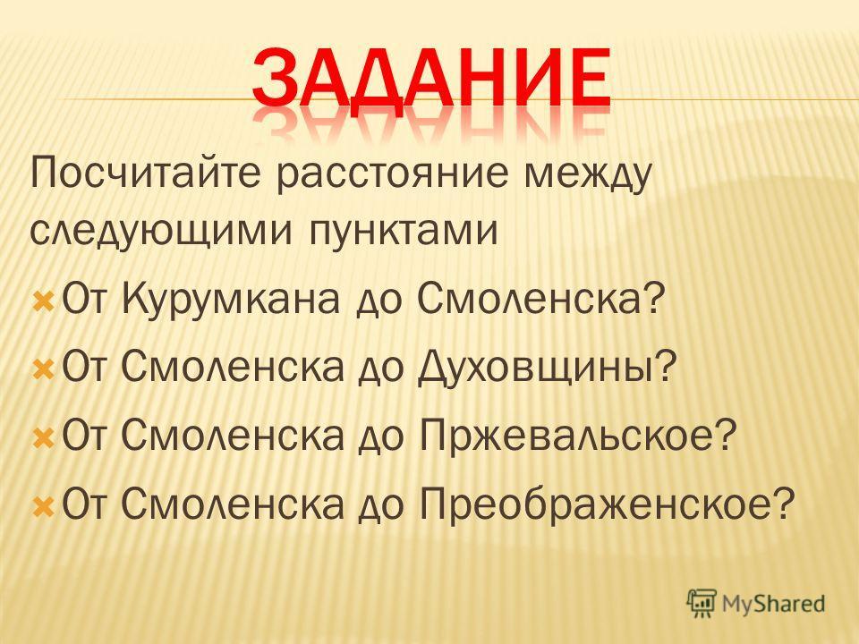 Посчитайте расстояние между следующими пунктами От Курумкана до Смоленска? От Смоленска до Духовщины? От Смоленска до Пржевальское? От Смоленска до Преображенское?
