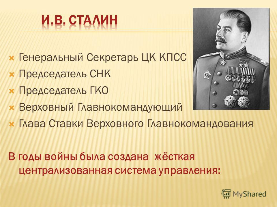 Генеральный Секретарь ЦК КПСС Председатель СНК Председатель ГКО Верховный Главнокомандующий Глава Ставки Верховного Главнокомандования В годы войны была создана жёсткая централизованная система управления: