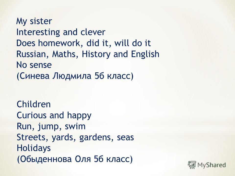 My sister Interesting and clever Does homework, did it, will do it Russian, Maths, History and English No sense (Синева Людмила 5б класс) Children Curious and happy Run, jump, swim Streets, yards, gardens, seas Holidays (Обыденнова Оля 5б класс)