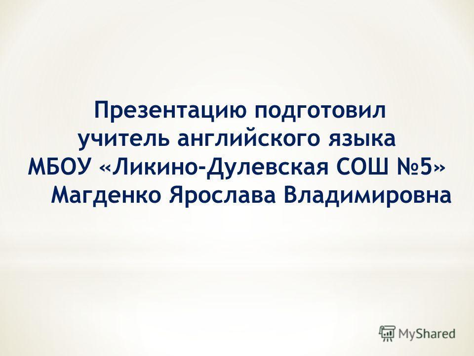 Презентацию подготовил учитель английского языка МБОУ «Ликино-Дулевская СОШ 5» Магденко Ярослава Владимировна