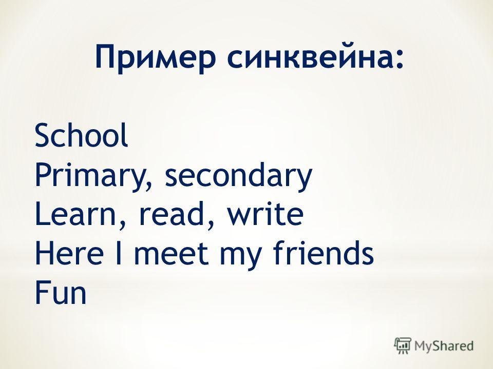 Пример синквейна: School Primary, secondary Learn, read, write Here I meet my friends Fun