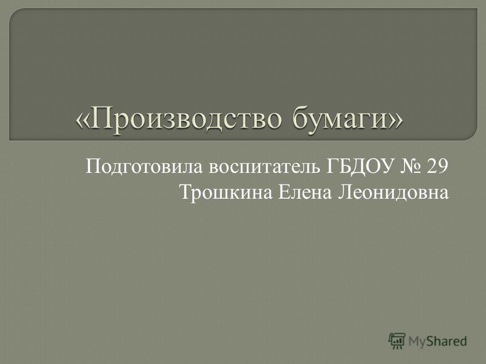 Подготовила воспитатель ГБДОУ 29 Трошкина Елена Леонидовна