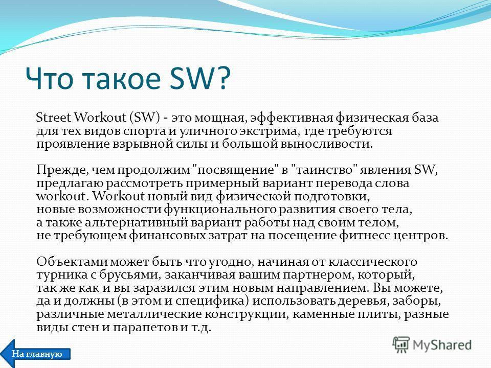 Что такое SW? Street Workout (SW) - это мощная, эффективная физическая база для тех видов спорта и уличного экстрима, где требуются проявление взрывной силы и большой выносливости. Прежде, чем продолжим