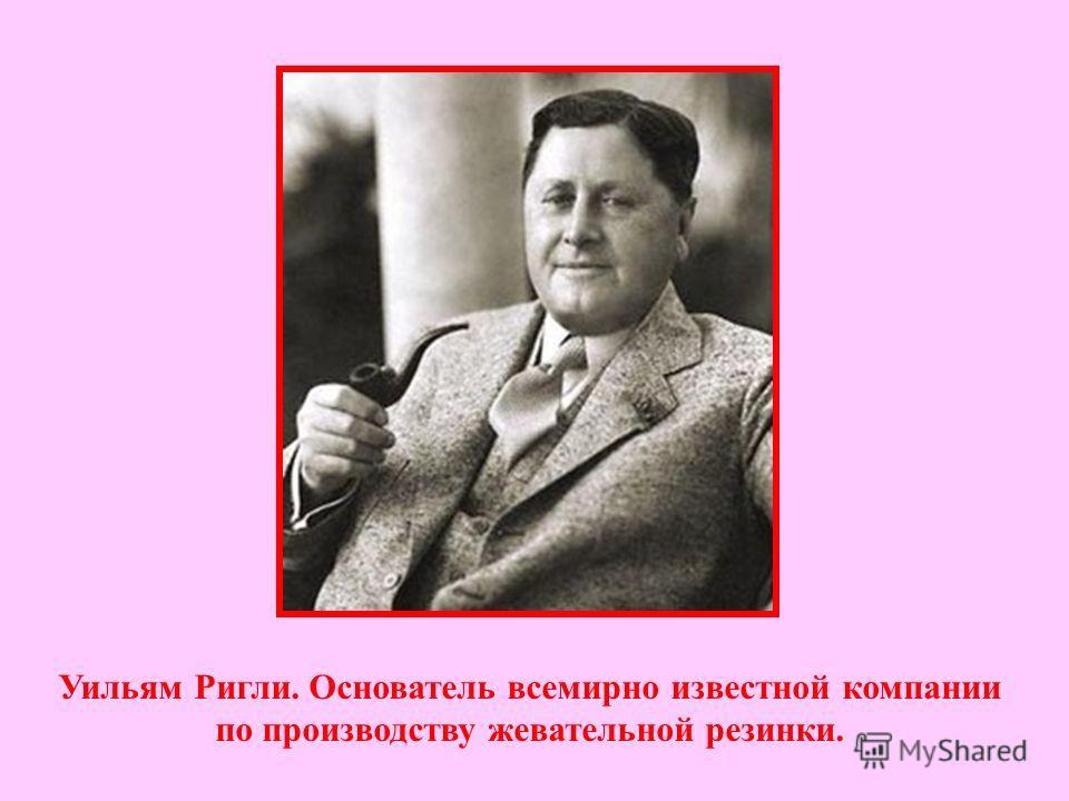 Уильям Ригли. Основатель всемирно известной компании по производству жевательной резинки.