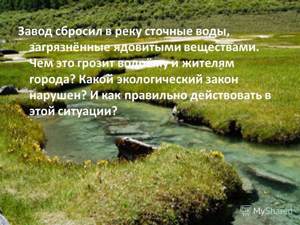 Завод сбросил в реку сточные воды, загрязнённые ядовитыми веществами. Чем это грозит водоёму и жителям города? Какой экологический закон нарушен? И как правильно действовать в этой ситуации?