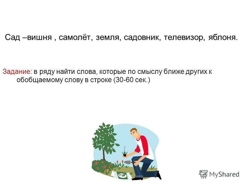 Сад –вишня, самолёт, земля, садовник, телевизор, яблоня. Задание: в ряду найти слова, которые по смыслу ближе других к обобщаемому слову в строке (30-60 сек.)