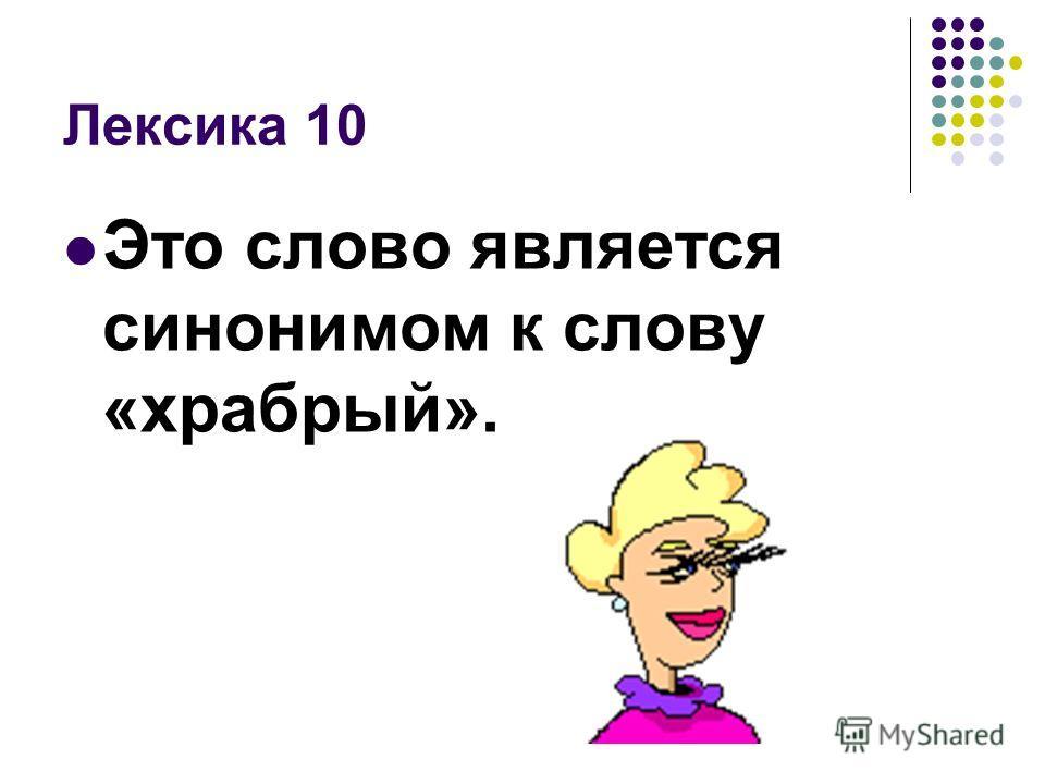 Лексика 10 Это слово является синонимом к слову «храбрый».