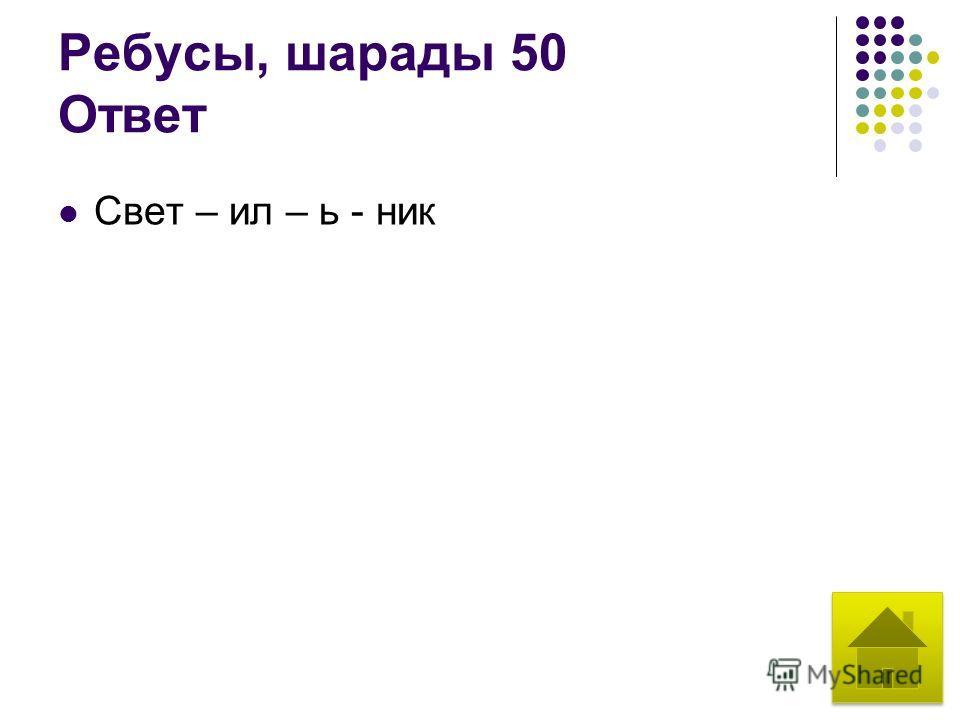 Ребусы, шарады 50 Ответ Свет – ил – ь - ник
