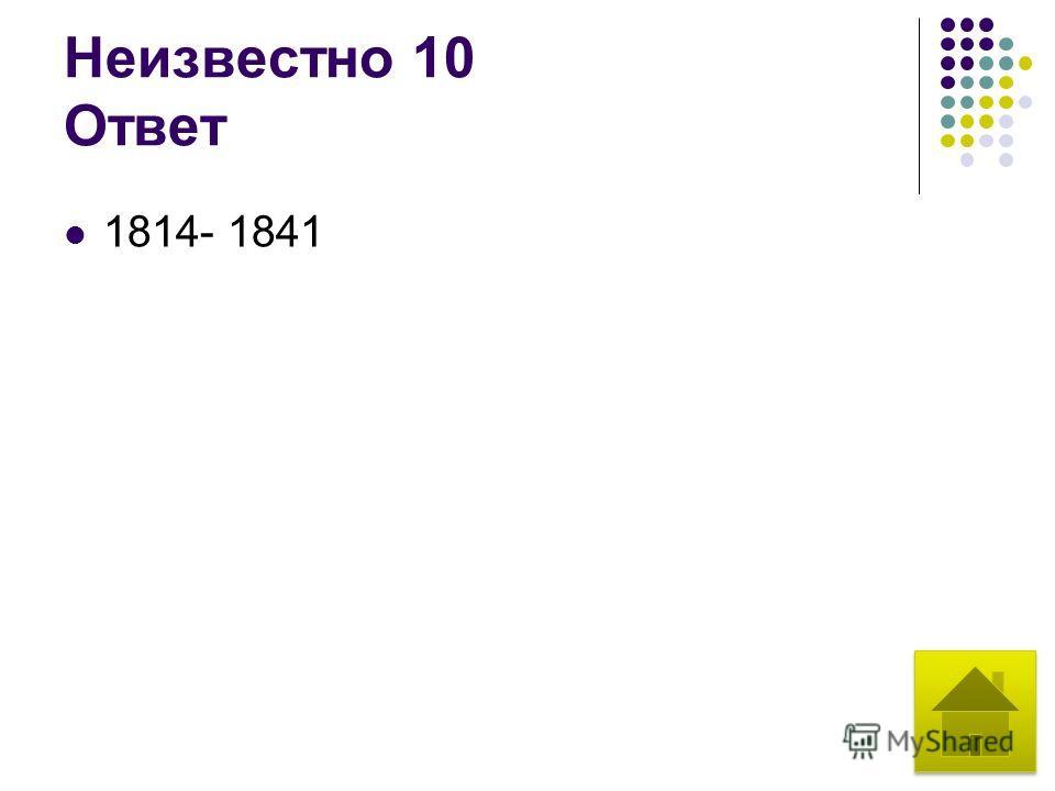 Неизвестно 10 Ответ 1814- 1841