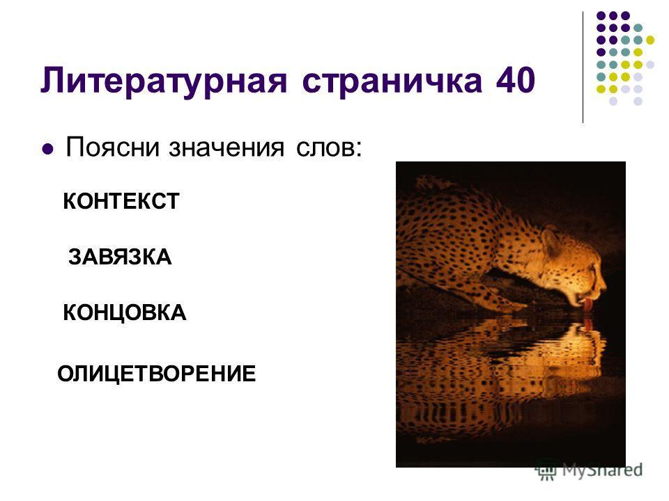 Литературная страничка 40 Поясни значения слов: КОНТЕКСТ ЗАВЯЗКА КОНЦОВКА ОЛИЦЕТВОРЕНИЕ