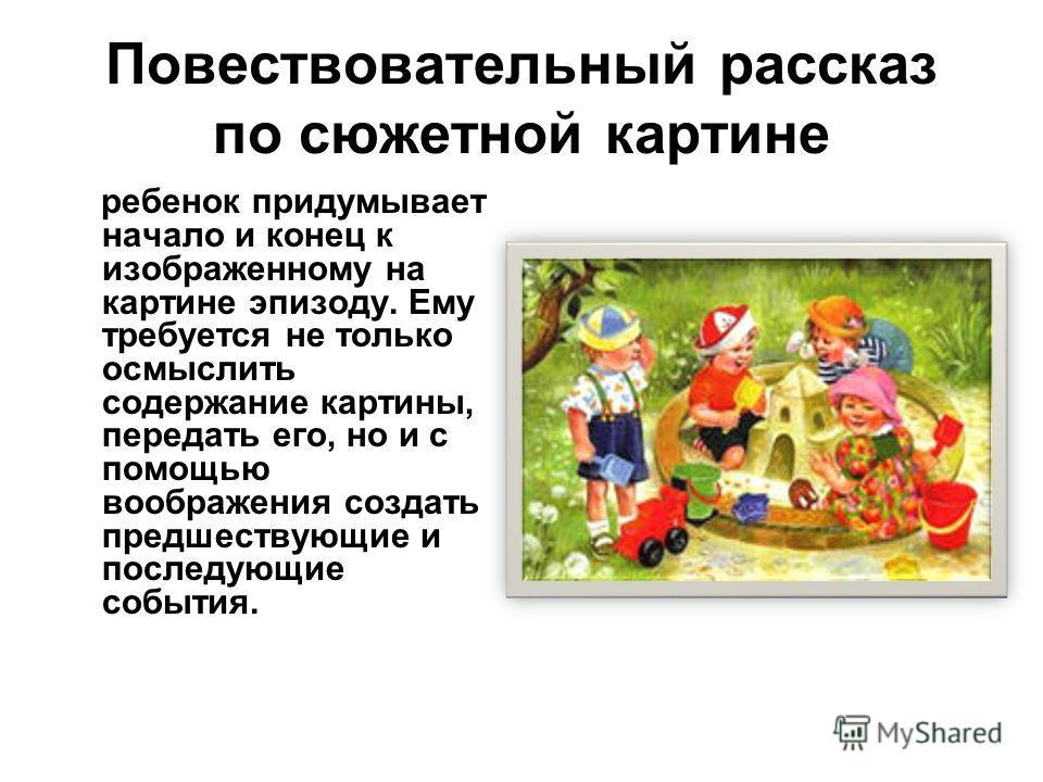 Повествовательный рассказ по сюжетной картине ребенок придумывает начало и конец к изображенному на картине эпизоду. Ему требуется не только осмыслить содержание картины, передать его, но и с помощью воображения создать предшествующие и последующие с