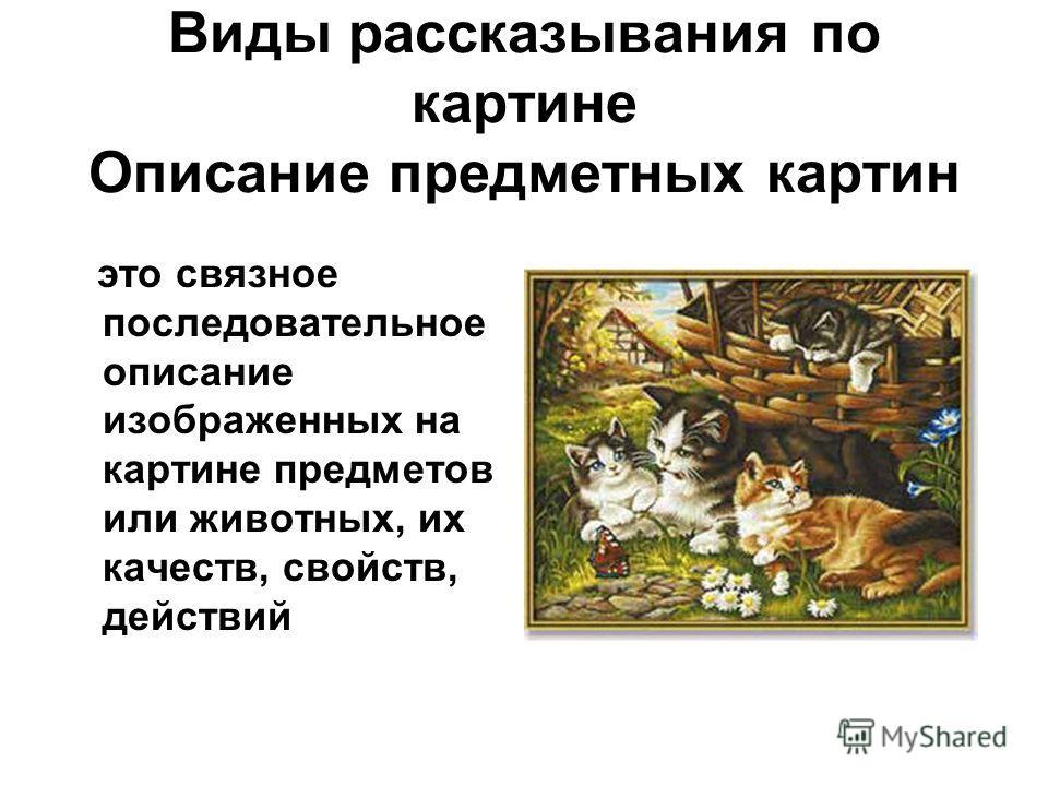 Виды рассказывания по картине Описание предметных картин это связное последовательное описание изображенных на картине предметов или животных, их качеств, свойств, действий