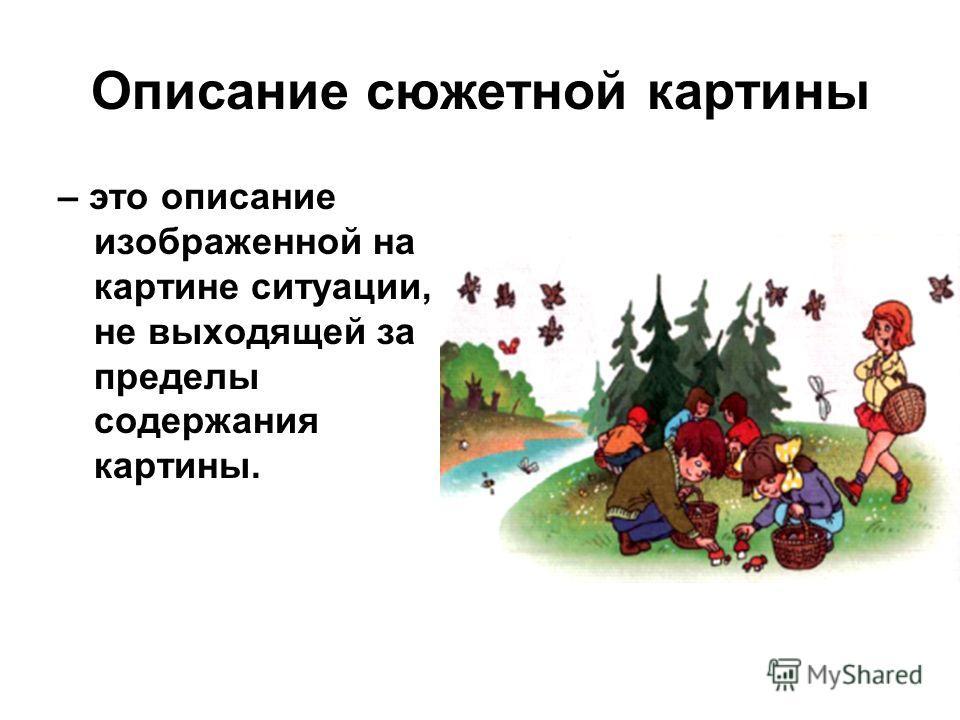 Описание сюжетной картины – это описание изображенной на картине ситуации, не выходящей за пределы содержания картины.