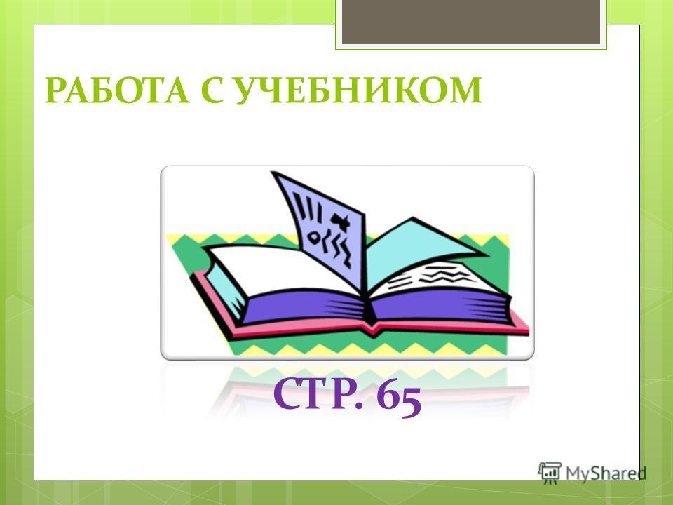 РАБОТА С УЧЕБНИКОМ СТР. 65