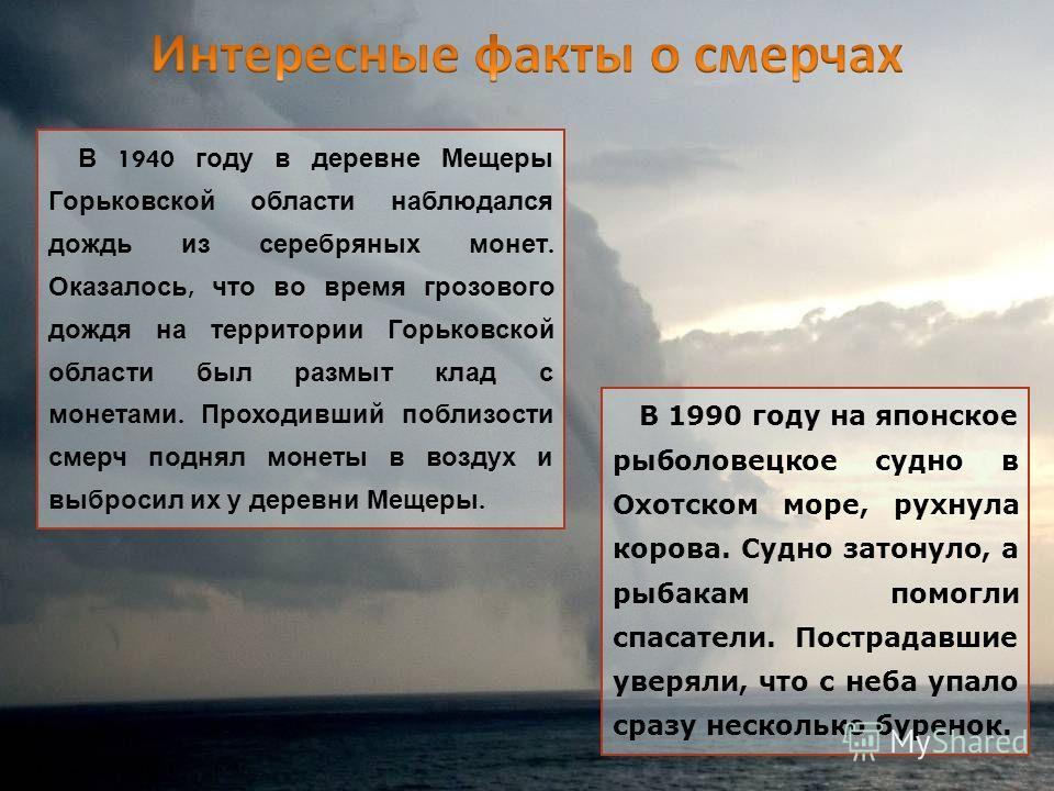 В 1940 году в деревне Мещеры Горьковской области наблюдался дождь из серебряных монет. Оказалось, что во время грозового дождя на территории Горьковской области был размыт клад с монетами. Проходивший поблизости смерч поднял монеты в воздух и выброси