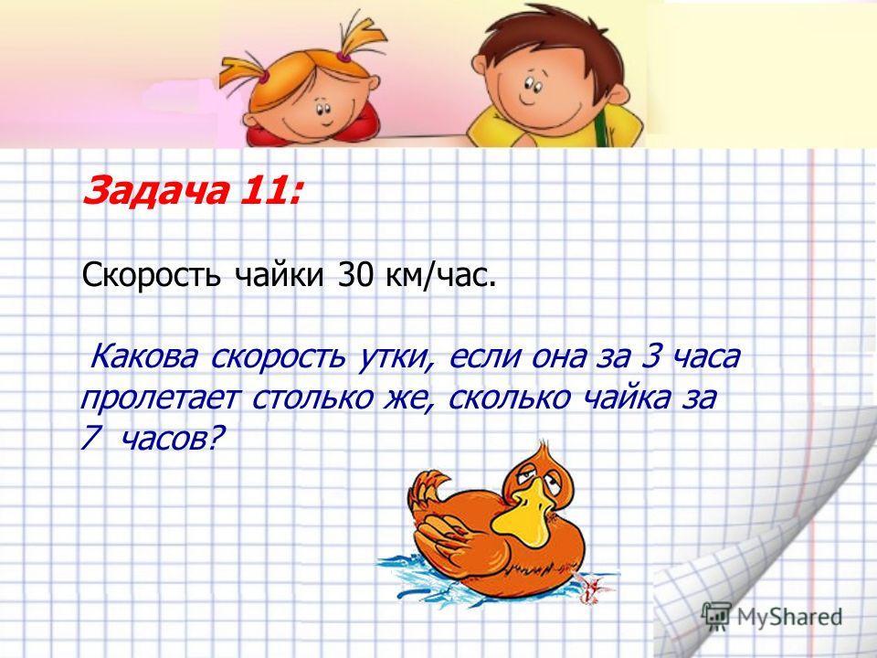 Задача 11: Скорость чайки 30 км/час. Какова скорость утки, если она за 3 часа пролетает столько же, сколько чайка за 7 часов?