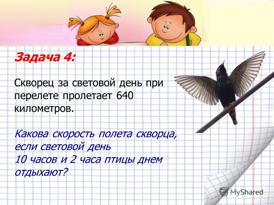 Задача 4: Скворец за световой день при перелете пролетает 640 километров. Какова скорость полета скворца, если световой день 10 часов и 2 часа птицы днем отдыхают?