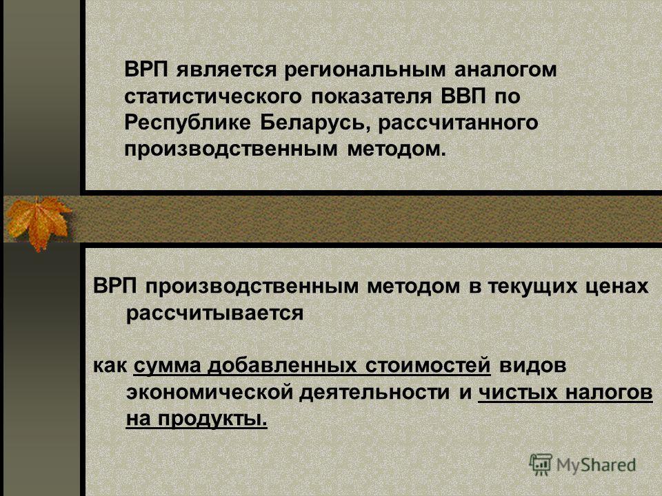 ВРП является региональным аналогом статистического показателя ВВП по Республике Беларусь, рассчитанного производственным методом. ВРП производственным методом в текущих ценах рассчитывается как сумма добавленных стоимостей видов экономической деятель