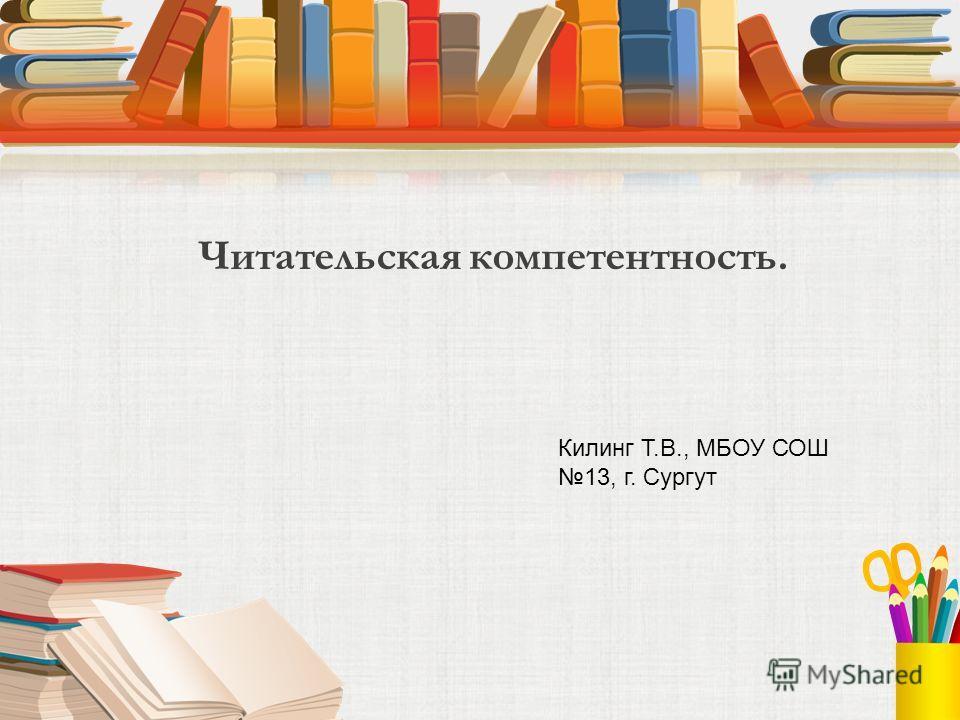 Читательская компетентность. Килинг Т.В., МБОУ СОШ 13, г. Сургут
