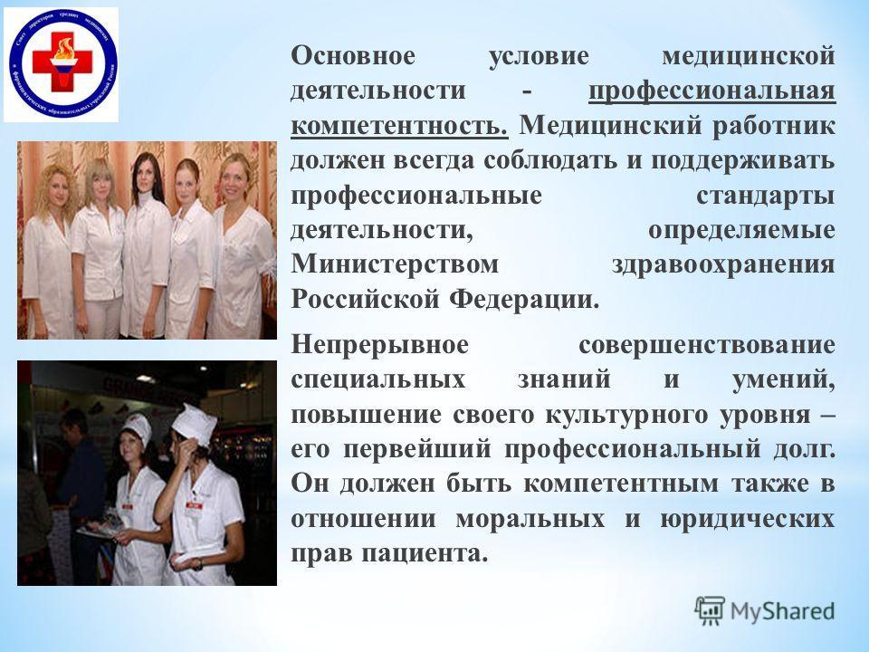 Основное условие медицинской деятельности - профессиональная компетентность. Медицинский работник должен всегда соблюдать и поддерживать профессиональные стандарты деятельности, определяемые Министерством здравоохранения Российской Федерации. Непреры