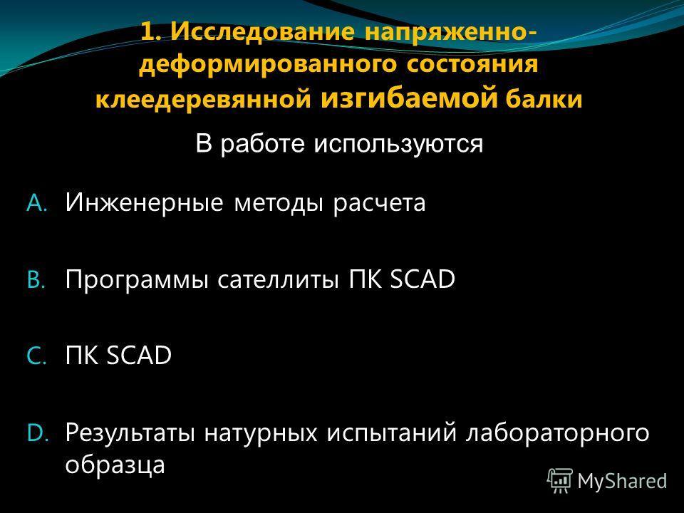 A. Инженерные методы расчета B. Программы сателлиты ПК SCAD C. ПК SCAD D. Результаты натурных испытаний лабораторного образца В работе используются 1. Исследование напряженно- деформированного состояния клеедеревянной изгибаемой балки