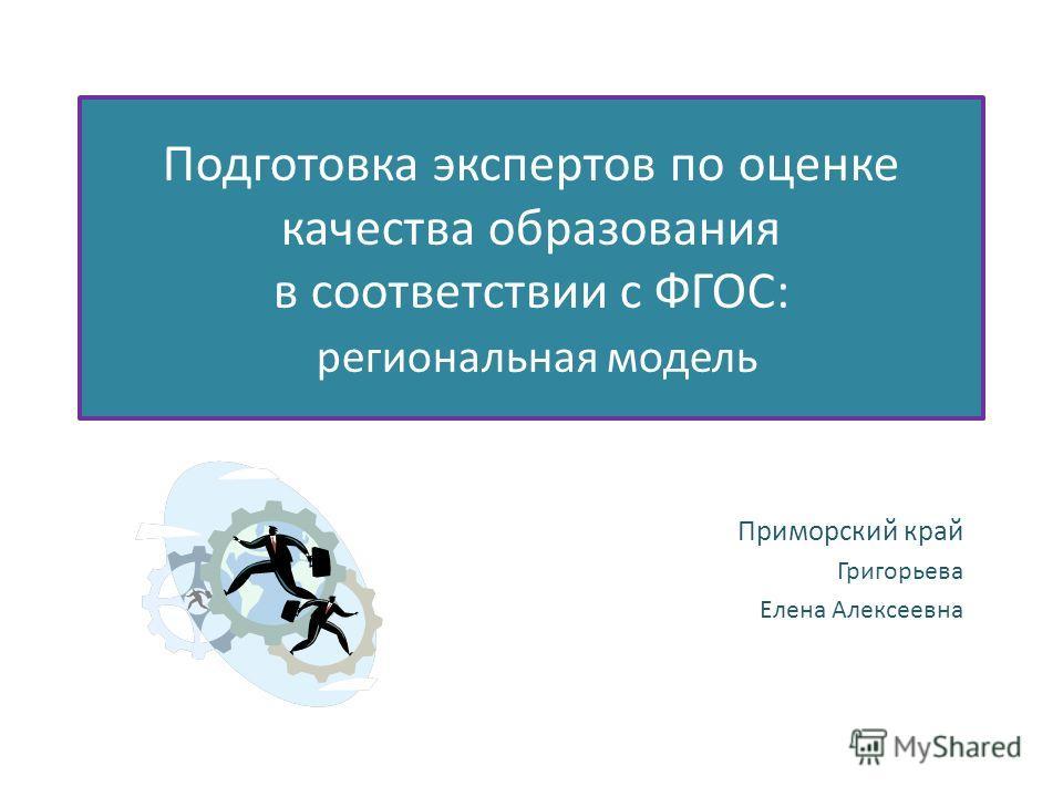 Подготовка экспертов по оценке качества образования в соответствии с ФГОС: региональная модель Приморский край Григорьева Елена Алексеевна