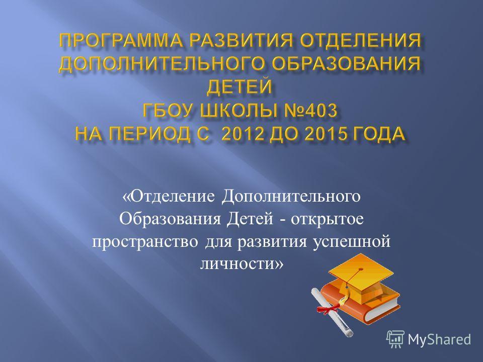 « Отделение Дополнительного Образования Детей - открытое пространство для развития успешной личности »