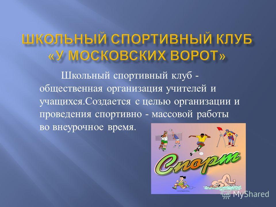 Школьный спортивный клуб - общественная организация учителей и учащихся. Создается с целью организации и проведения спортивно - массовой работы во внеурочное время.