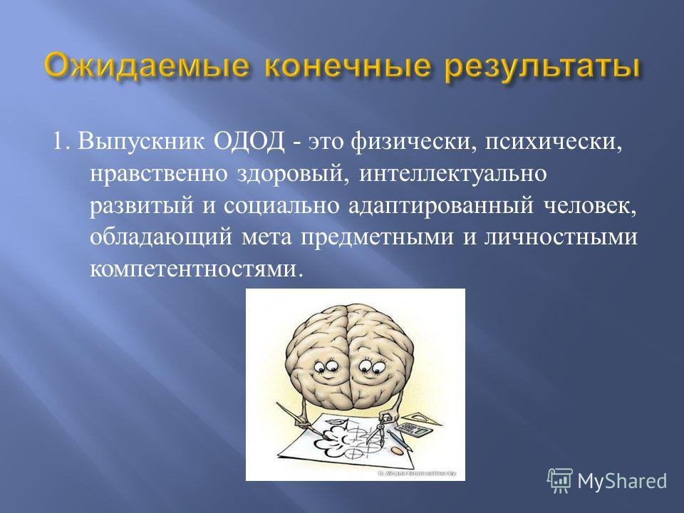 1. Выпускник ОДОД - это физически, психически, нравственно здоровый, интеллектуально развитый и социально адаптированный человек, обладающий мета предметными и личностными компетентностями.