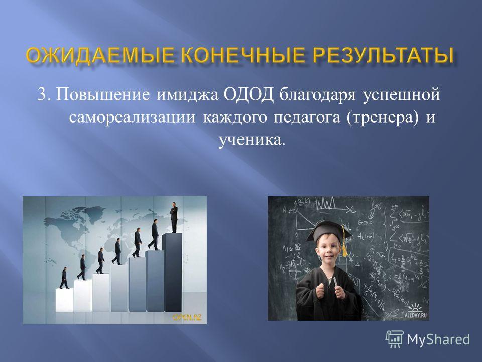 3. Повышение имиджа ОДОД благодаря успешной самореализации каждого педагога ( тренера ) и ученика.