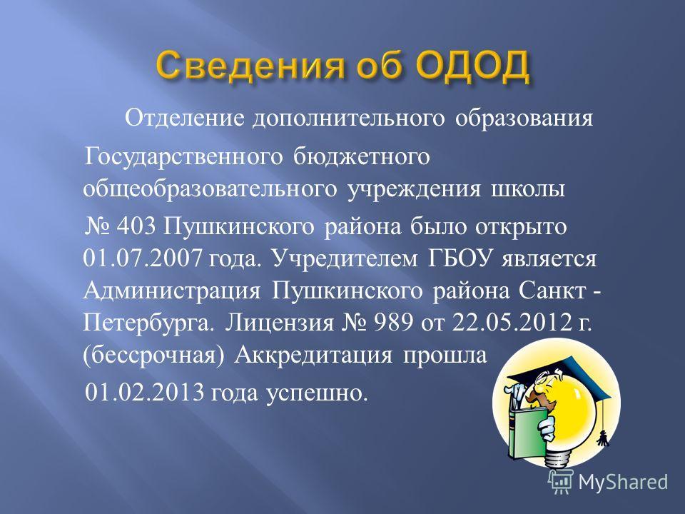 Отделение дополнительного образования Государственного бюджетного общеобразовательного учреждения школы 403 Пушкинского района было открыто 01.07.2007 года. Учредителем ГБОУ является Администрация Пушкинского района Санкт - Петербурга. Лицензия 989 о