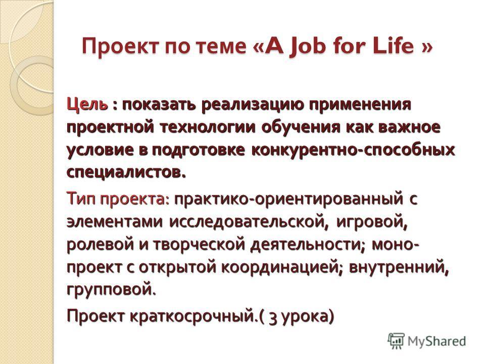 Проект по теме «A Job for Life » Цель : показать реализацию применения проектной технологии обучения как важное условие в подготовке конкурентно - способных специалистов. Тип проекта : практико - ориентированный с элементами исследовательской, игрово