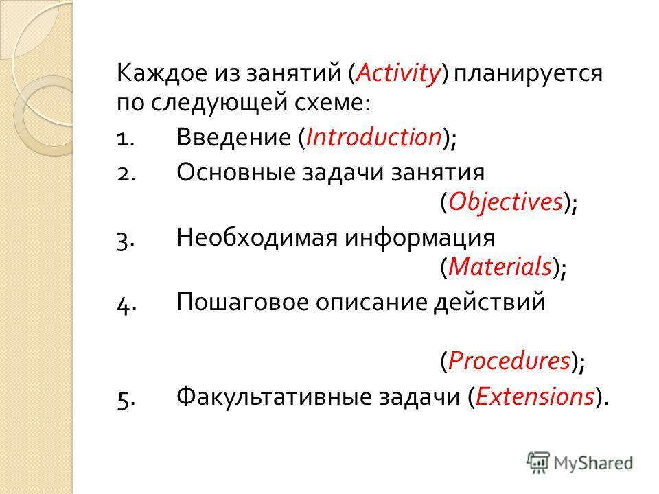 Каждое из занятий (Activity) планируется по следующей схеме : 1. Введение (Introduction); 2. Основные задачи занятия (Objectives); 3. Необходимая информация (Materials); 4. Пошаговое описание действий (Procedures); 5. Факультативные задачи (Extension