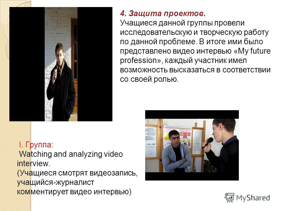 I. Группа: Watching and analyzing video interview. (Учащиеся смотрят видеозапись, учащийся-журналист комментирует видео интервью) 4. Защита проектов. Учащиеся данной группы провели исследовательскую и творческую работу по данной проблеме. В итоге ими