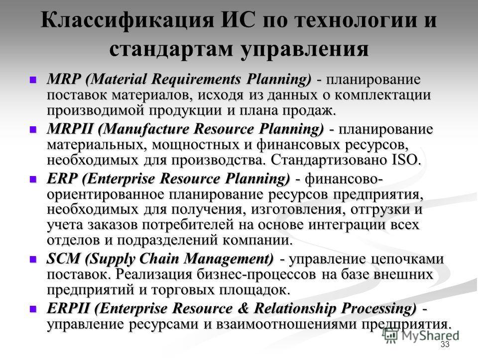 33 Классификация ИС по технологии и стандартам управления MRP (Material Requirements Planning) - планирование поставок материалов, исходя из данных о комплектации производимой продукции и плана продаж. MRP (Material Requirements Planning) - планирова